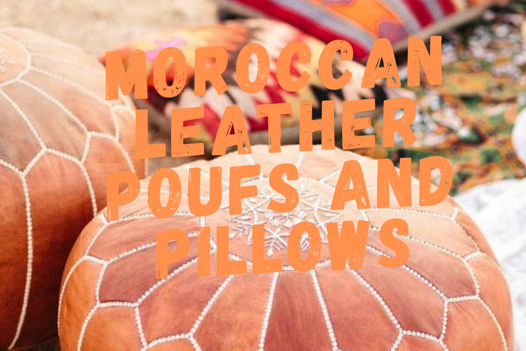 MOROCCAN LEATHER AND POOFS